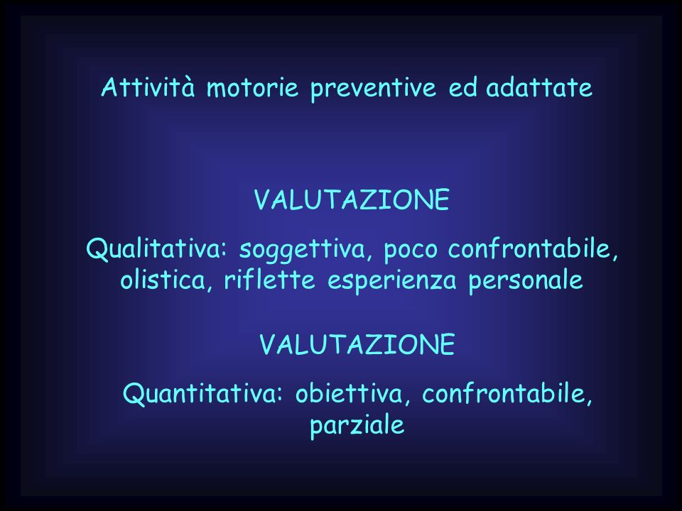 Attività motorie preventive ed adattate VALUTAZIONE Qualitativa: soggettiva, poco confrontabile, olistica, riflette esperienza personale VALUTAZIONE Q
