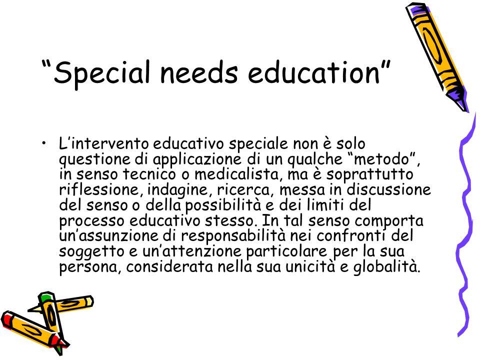 Special needs education Lintervento educativo speciale non è solo questione di applicazione di un qualche metodo, in senso tecnico o medicalista, ma è soprattutto riflessione, indagine, ricerca, messa in discussione del senso o della possibilità e dei limiti del processo educativo stesso.