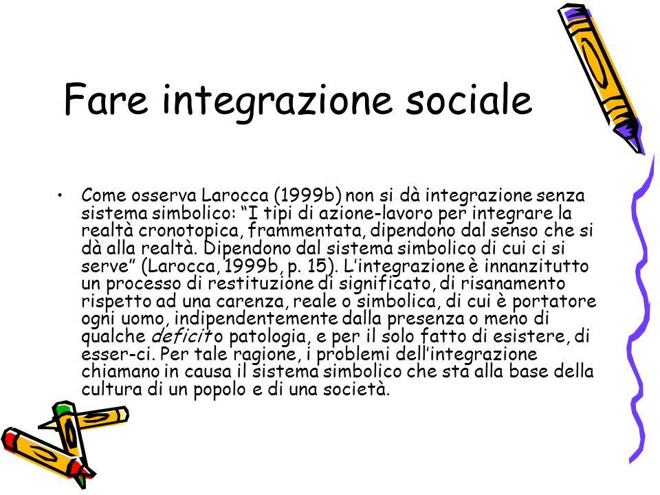 Fare integrazione sociale Come osserva Larocca (1999b) non si dà integrazione senza sistema simbolico: I tipi di azione-lavoro per integrare la realtà cronotopica, frammentata, dipendono dal senso che si dà alla realtà.