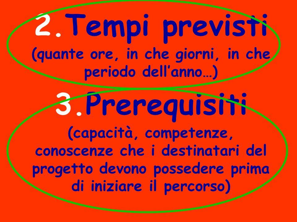 2.Tempi previsti (quante ore, in che giorni, in che periodo dellanno…) 3.Prerequisiti (capacità, competenze, conoscenze che i destinatari del progetto