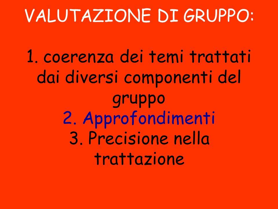 VALUTAZIONE DI GRUPPO: 1. coerenza dei temi trattati dai diversi componenti del gruppo 2. Approfondimenti 3. Precisione nella trattazione