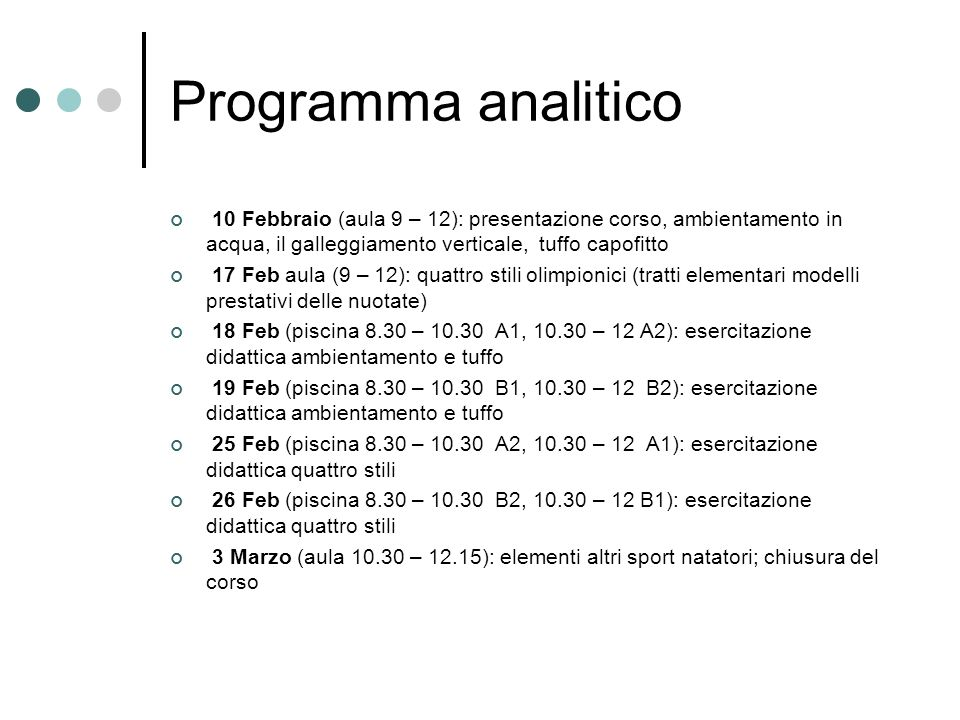 Programma analitico 10 Febbraio (aula 9 – 12): presentazione corso, ambientamento in acqua, il galleggiamento verticale, tuffo capofitto 17 Feb aula (9 – 12): quattro stili olimpionici (tratti elementari modelli prestativi delle nuotate) 18 Feb (piscina 8.30 – 10.30 A1, 10.30 – 12 A2): esercitazione didattica ambientamento e tuffo 19 Feb (piscina 8.30 – 10.30 B1, 10.30 – 12 B2): esercitazione didattica ambientamento e tuffo 25 Feb (piscina 8.30 – 10.30 A2, 10.30 – 12 A1): esercitazione didattica quattro stili 26 Feb (piscina 8.30 – 10.30 B2, 10.30 – 12 B1): esercitazione didattica quattro stili 3 Marzo (aula 10.30 – 12.15): elementi altri sport natatori; chiusura del corso