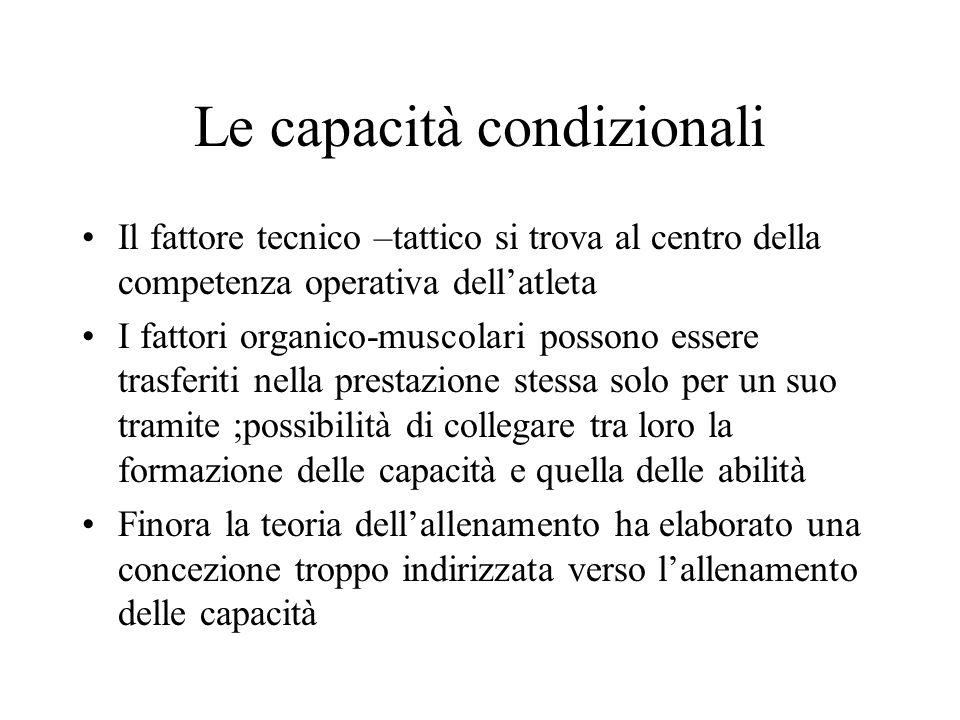 Le capacità condizionali Il fattore tecnico –tattico si trova al centro della competenza operativa dellatleta I fattori organico-muscolari possono ess