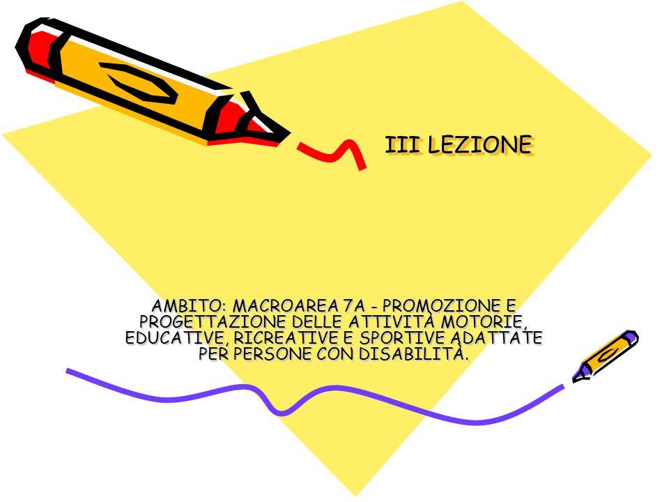 III LEZIONE AMBITO: MACROAREA 7A - PROMOZIONE E PROGETTAZIONE DELLE ATTIVITÀ MOTORIE, EDUCATIVE, RICREATIVE E SPORTIVE ADATTATE PER PERSONE CON DISABILITÀ.