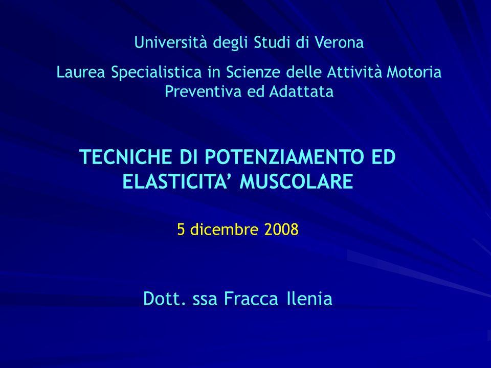 Università degli Studi di Verona Laurea Specialistica in Scienze delle Attività Motoria Preventiva ed Adattata TECNICHE DI POTENZIAMENTO ED ELASTICITA MUSCOLARE 5 dicembre 2008 Dott.