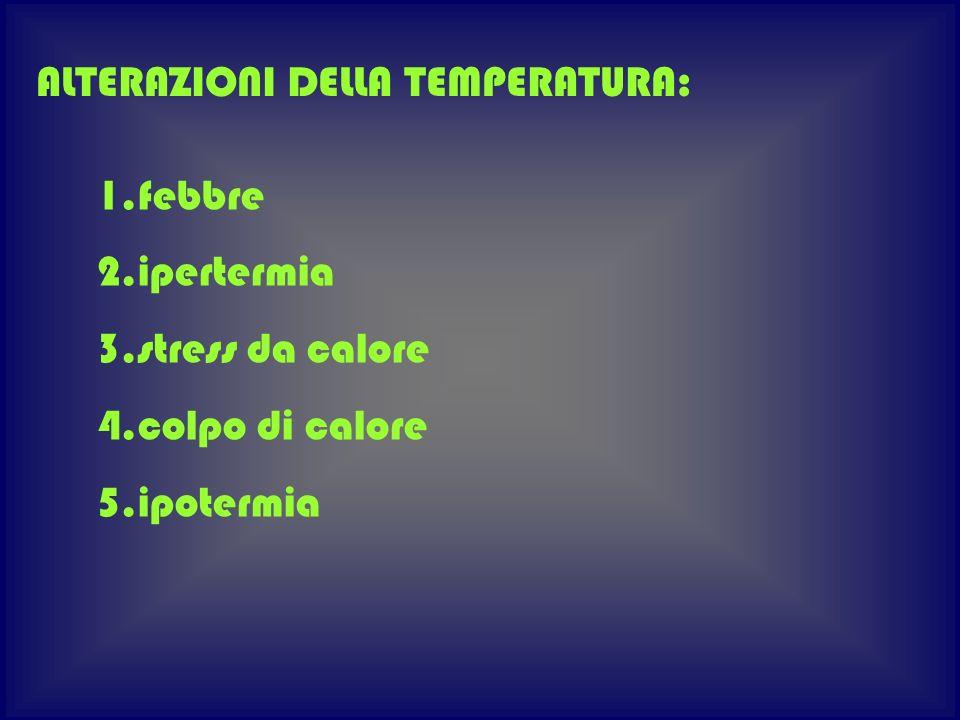 1.febbre 2.ipertermia 3.stress da calore 4.colpo di calore 5.ipotermia ALTERAZIONI DELLA TEMPERATURA: