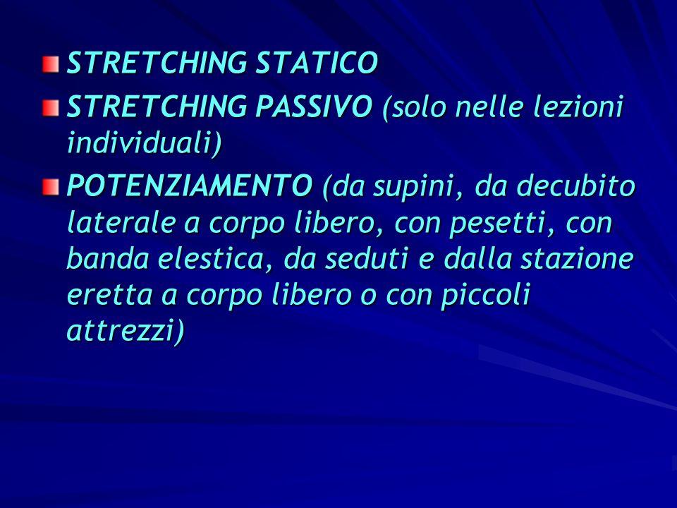 STRETCHING STATICO STRETCHING PASSIVO (solo nelle lezioni individuali) POTENZIAMENTO (da supini, da decubito laterale a corpo libero, con pesetti, con