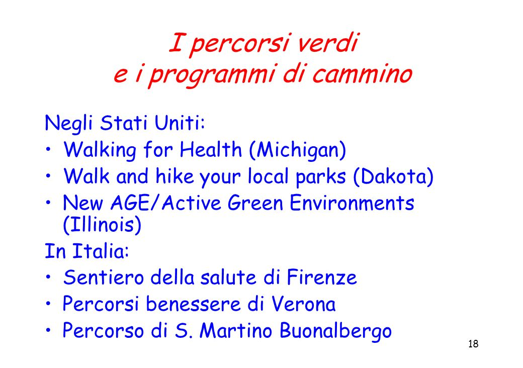 18 I percorsi verdi e i programmi di cammino Negli Stati Uniti: Walking for Health (Michigan) Walk and hike your local parks (Dakota) New AGE/Active G
