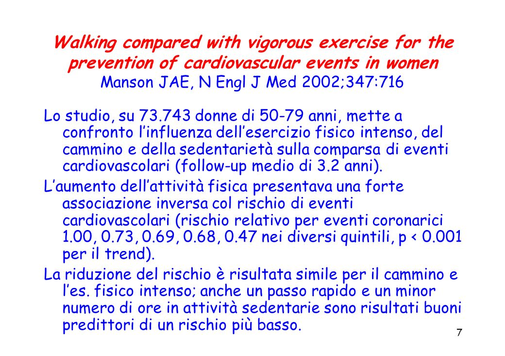 7 Walking compared with vigorous exercise for the prevention of cardiovascular events in women Manson JAE, N Engl J Med 2002;347:716 Lo studio, su 73.