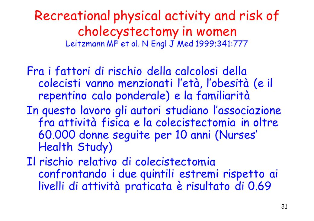 31 Recreational physical activity and risk of cholecystectomy in women Leitzmann MF et al. N Engl J Med 1999;341:777 Fra i fattori di rischio della ca