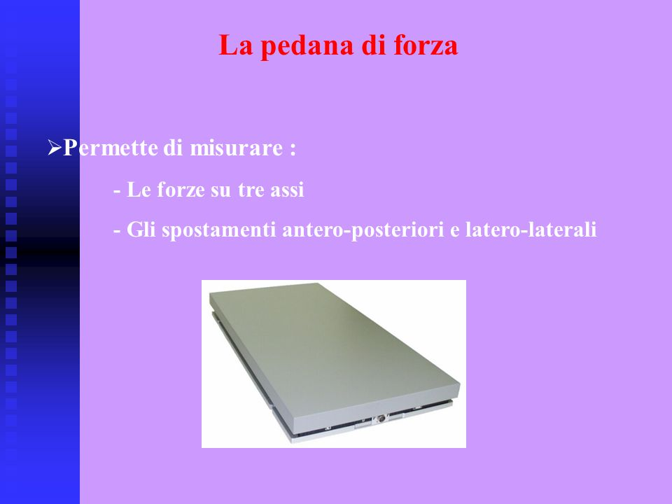 La pedana di forza Permette di misurare : - Le forze su tre assi - Gli spostamenti antero-posteriori e latero-laterali