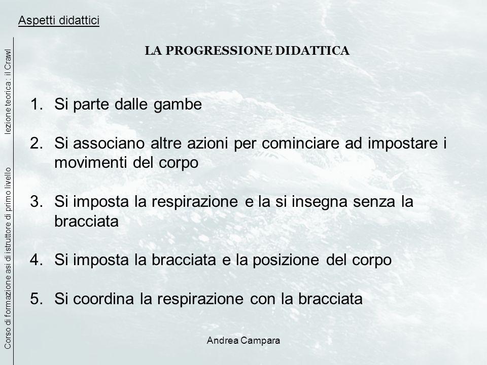 Andrea Campara Aspetti didattici LA PROGRESSIONE DIDATTICA 1.Si parte dalle gambe 2.Si associano altre azioni per cominciare ad impostare i movimenti