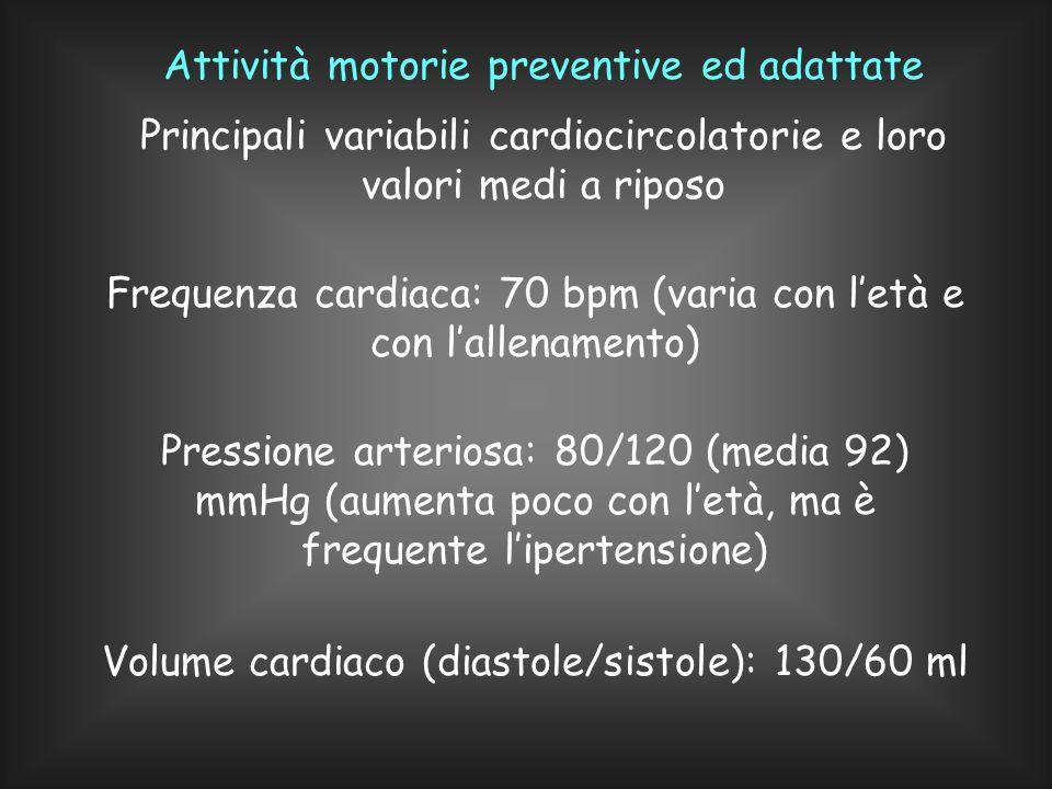 Attività motorie preventive ed adattate Principali variabili cardiocircolatorie e loro valori medi a riposo Frequenza cardiaca: 70 bpm (varia con letà e con lallenamento) Pressione arteriosa: 80/120 (media 92) mmHg (aumenta poco con letà, ma è frequente lipertensione) Volume cardiaco (diastole/sistole): 130/60 ml