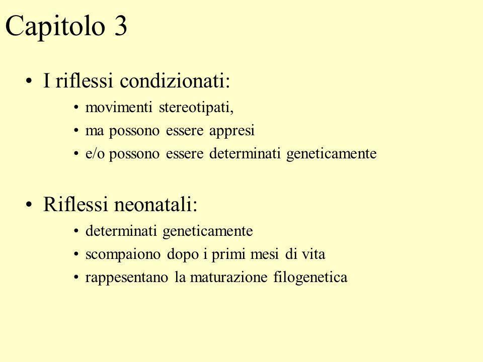 Capitolo 3 I riflessi condizionati: movimenti stereotipati, ma possono essere appresi e/o possono essere determinati geneticamente Riflessi neonatali: