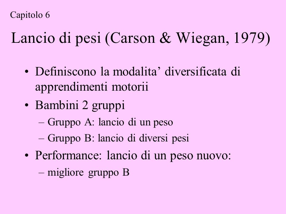 Lancio di pesi (Carson & Wiegan, 1979) Definiscono la modalita diversificata di apprendimenti motorii Bambini 2 gruppi –Gruppo A: lancio di un peso –G