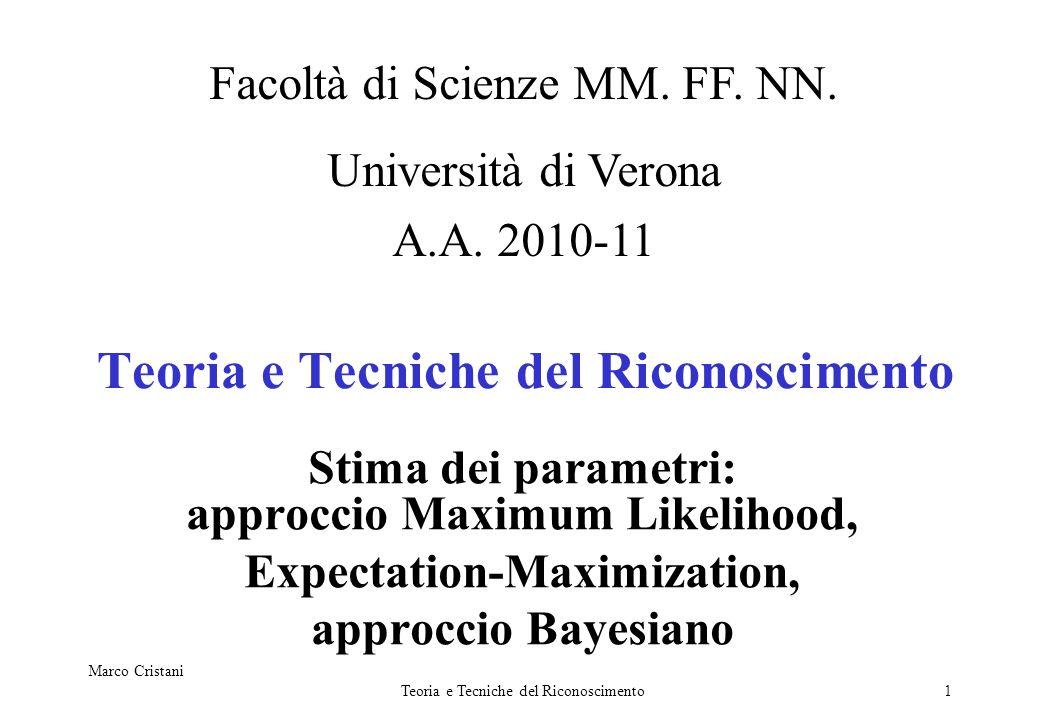 Marco Cristani Teoria e Tecniche del Riconoscimento1 Stima dei parametri: approccio Maximum Likelihood, Expectation-Maximization, approccio Bayesiano