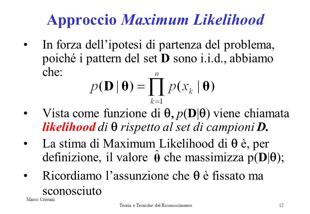 Marco Cristani Teoria e Tecniche del Riconoscimento12 Approccio Maximum Likelihood In forza dellipotesi di partenza del problema, poiché i pattern del