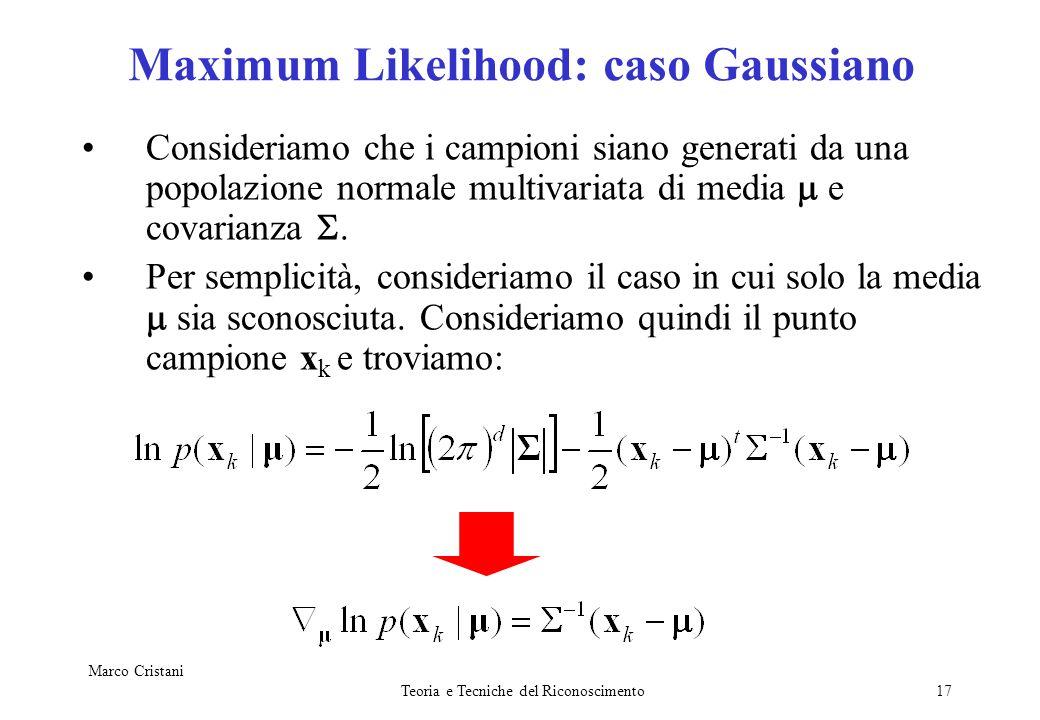 Marco Cristani Teoria e Tecniche del Riconoscimento17 Maximum Likelihood: caso Gaussiano Consideriamo che i campioni siano generati da una popolazione