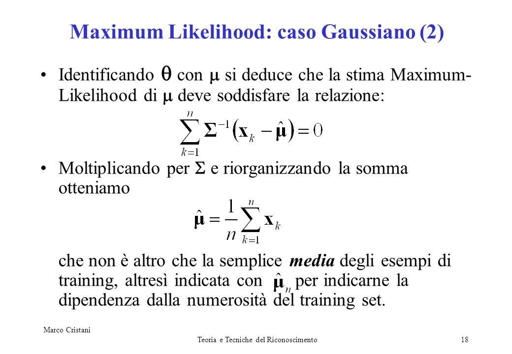 Marco Cristani Teoria e Tecniche del Riconoscimento18 Maximum Likelihood: caso Gaussiano (2) Identificando con si deduce che la stima Maximum- Likelih
