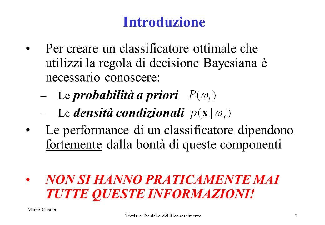 Marco Cristani Teoria e Tecniche del Riconoscimento2 Introduzione Per creare un classificatore ottimale che utilizzi la regola di decisione Bayesiana