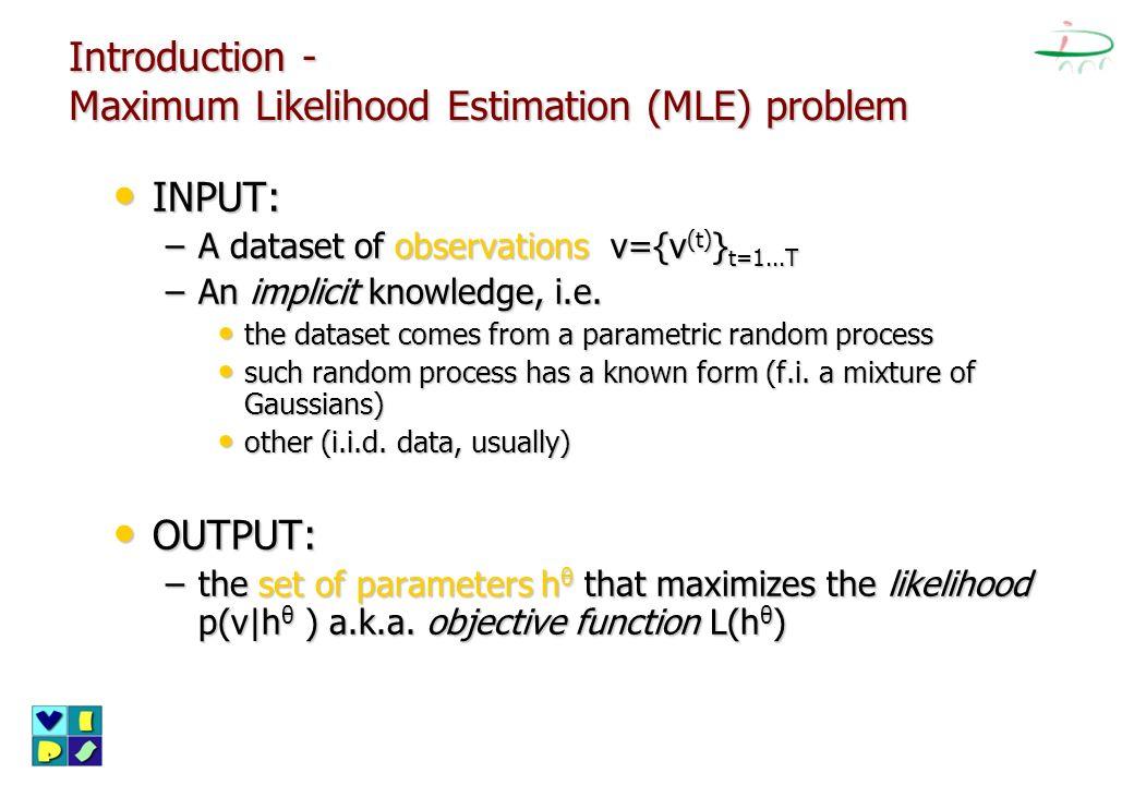 Introduction - Maximum Likelihood Estimation (MLE) problem INPUT: INPUT: –A dataset of observations v={v (t) } t=1...T –An implicit knowledge, i.e. th