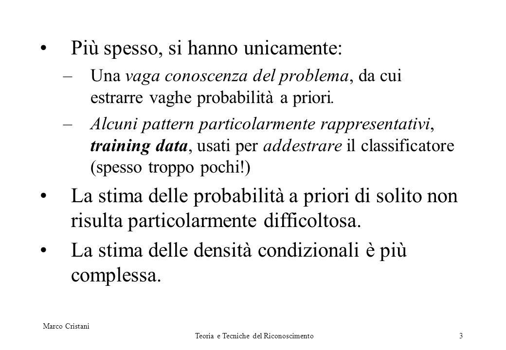 Marco Cristani Teoria e Tecniche del Riconoscimento3 Più spesso, si hanno unicamente: –Una vaga conoscenza del problema, da cui estrarre vaghe probabi