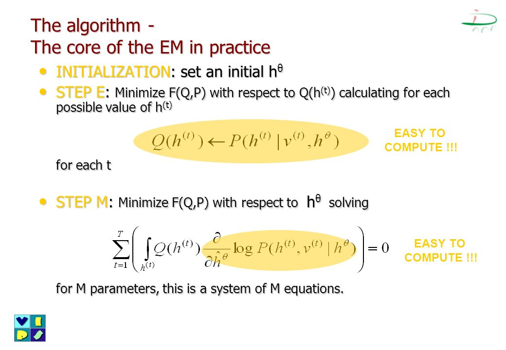 The algorithm - The core of the EM in practice INITIALIZATION: set an initial h θ INITIALIZATION: set an initial h θ STEP E: Minimize F(Q,P) with resp