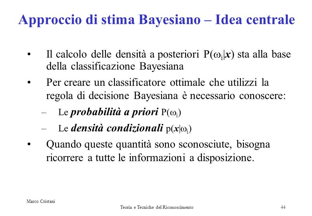 Marco Cristani Teoria e Tecniche del Riconoscimento44 Approccio di stima Bayesiano – Idea centrale Il calcolo delle densità a posteriori P i |x) sta a