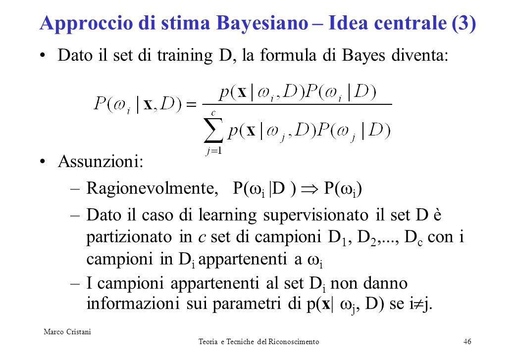 Marco Cristani Teoria e Tecniche del Riconoscimento46 Approccio di stima Bayesiano – Idea centrale (3) Dato il set di training D, la formula di Bayes