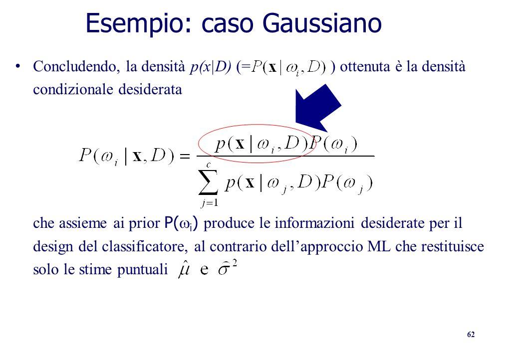 62 Esempio: caso Gaussiano Concludendo, la densità p(x|D) (= ) ottenuta è la densità condizionale desiderata che assieme ai prior P( i ) produce le in