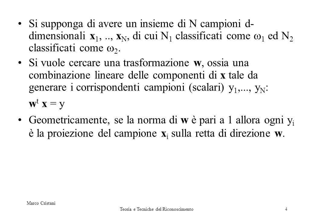 Marco Cristani Teoria e Tecniche del Riconoscimento5 Siccome si vuole separare le due classi anche nel nuovo spazio monodimensionale allora si considera come misura di separazione la differenza delle medie dei campioni.