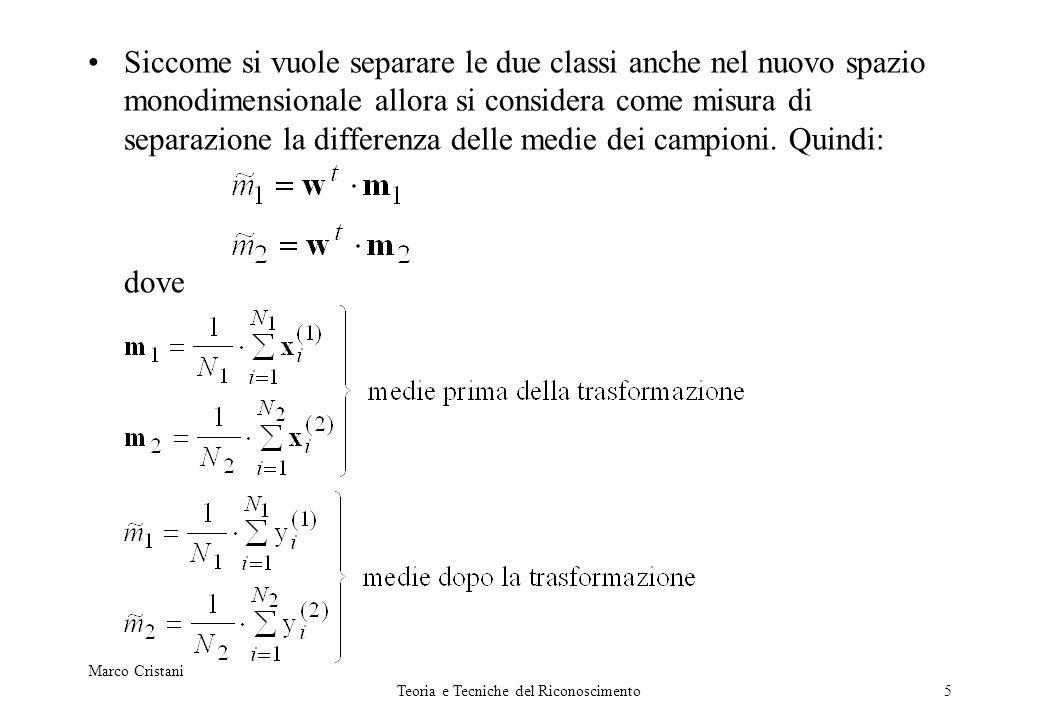 Marco Cristani Teoria e Tecniche del Riconoscimento6 Si vuole ottenere che la differenza tra le medie delle due classi (trasformate) sia grande rispetto alla deviazione standard di ogni classe.