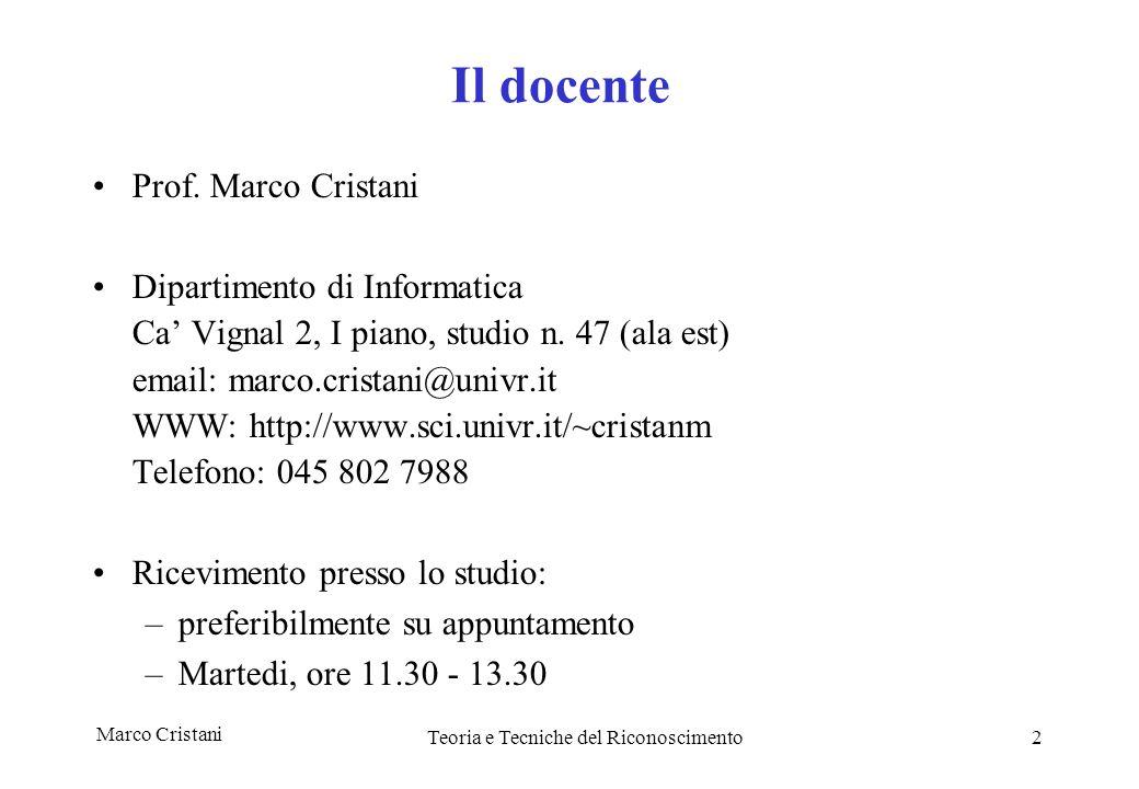 Marco CristaniTeoria e Tecniche del Riconoscimento3 Informazioni generali Corso teorico e pratico: esercitazioni con MATLAB in laboratorio Gamma.