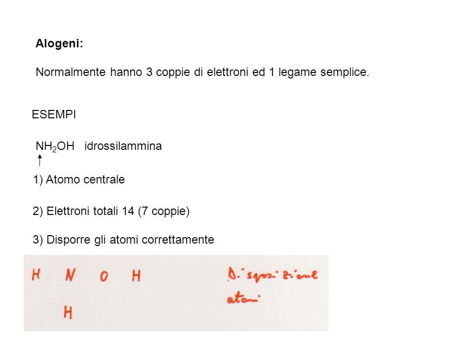 Alogeni: Normalmente hanno 3 coppie di elettroni ed 1 legame semplice. ESEMPI NH 2 OH idrossilammina 1) Atomo centrale 2) Elettroni totali 14 (7 coppi