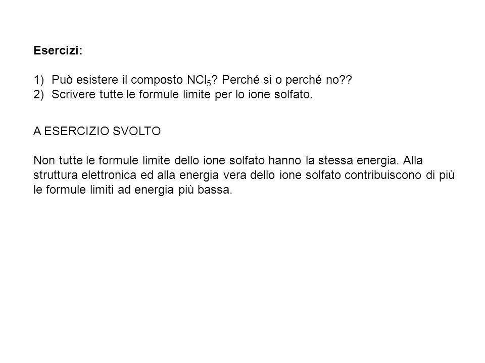 Esercizi: 1)Può esistere il composto NCl 5 ? Perché si o perché no?? 2)Scrivere tutte le formule limite per lo ione solfato. A ESERCIZIO SVOLTO Non tu