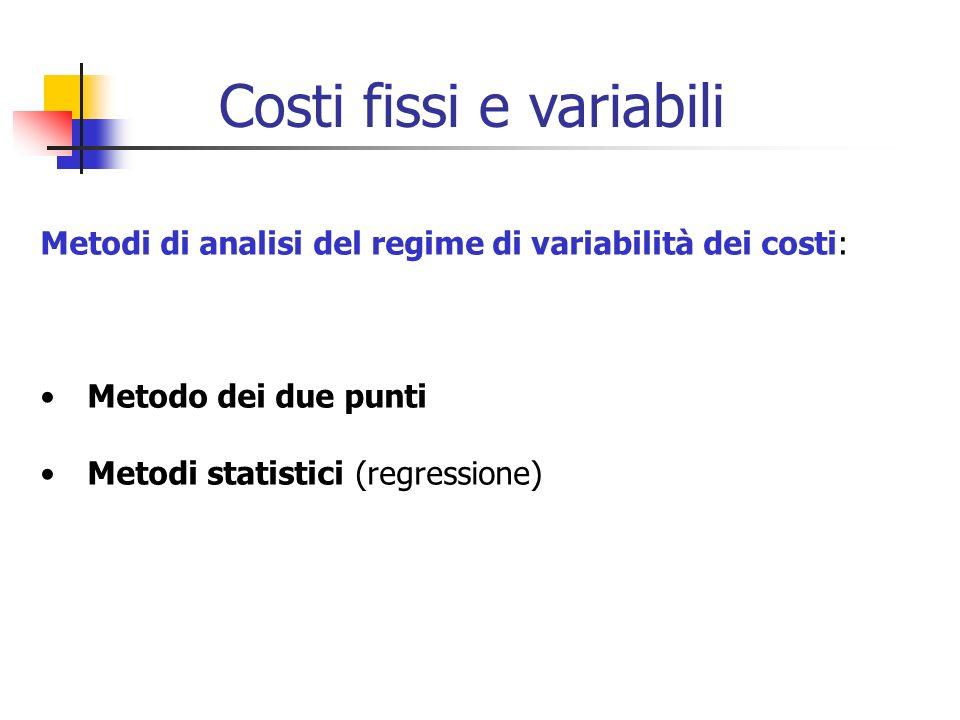 Metodi di analisi del regime di variabilità dei costi: Metodo dei due punti Metodi statistici (regressione) Costi fissi e variabili