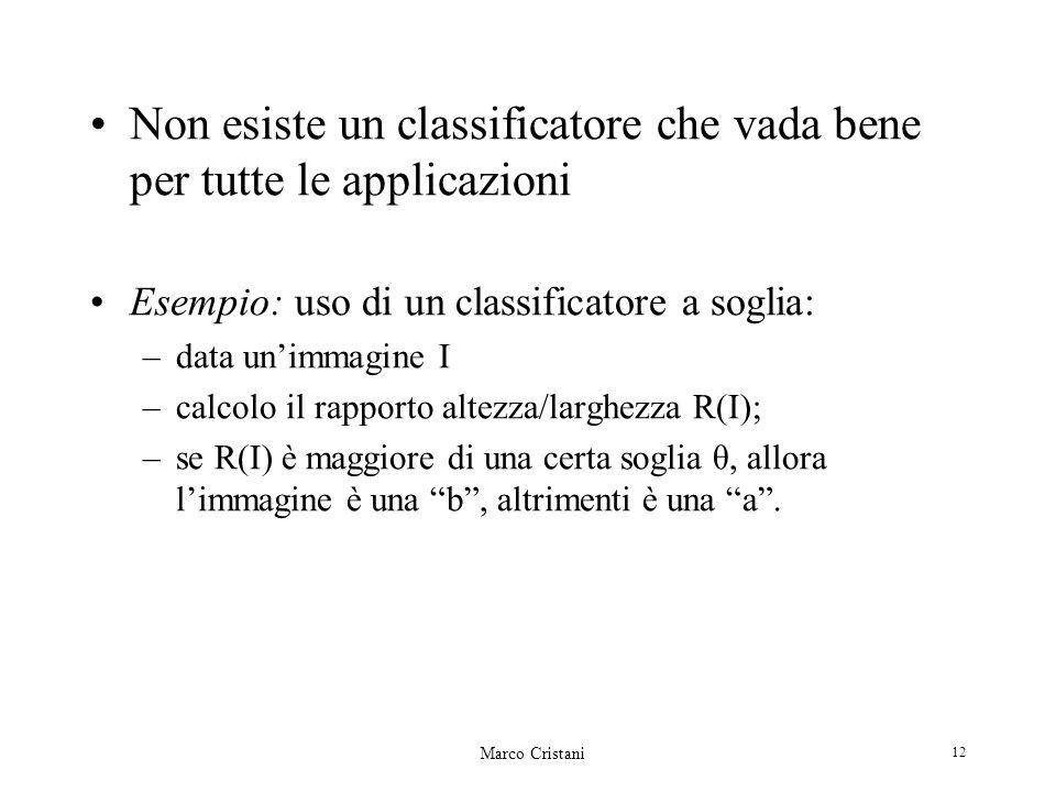 Marco Cristani 12 Non esiste un classificatore che vada bene per tutte le applicazioni Esempio: uso di un classificatore a soglia: –data unimmagine I –calcolo il rapporto altezza/larghezza R(I); –se R(I) è maggiore di una certa soglia θ, allora limmagine è una b, altrimenti è una a.