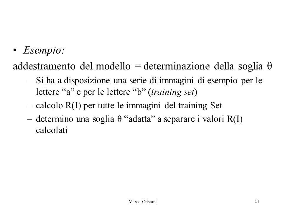 Marco Cristani 14 Esempio: addestramento del modello = determinazione della soglia θ –Si ha a disposizione una serie di immagini di esempio per le lettere a e per le lettere b (training set) –calcolo R(I) per tutte le immagini del training Set –determino una soglia θ adatta a separare i valori R(I) calcolati