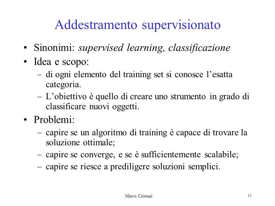 Marco Cristani 15 Addestramento supervisionato Sinonimi: supervised learning, classificazione Idea e scopo: –di ogni elemento del training set si conosce lesatta categoria.