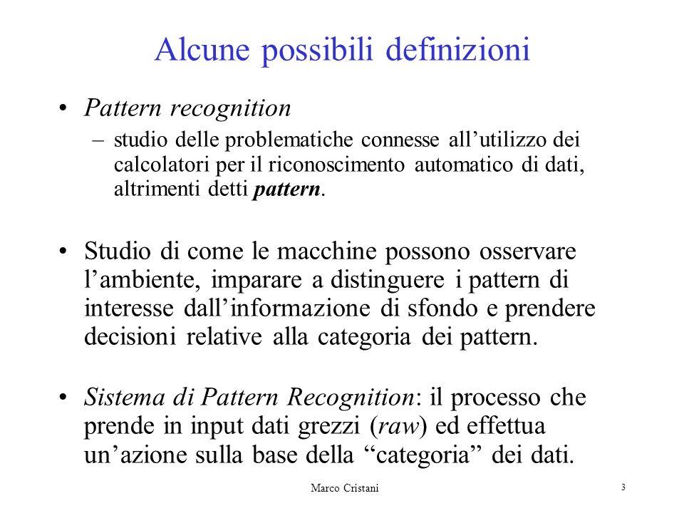 Marco Cristani 3 Alcune possibili definizioni Pattern recognition –studio delle problematiche connesse allutilizzo dei calcolatori per il riconoscimento automatico di dati, altrimenti detti pattern.