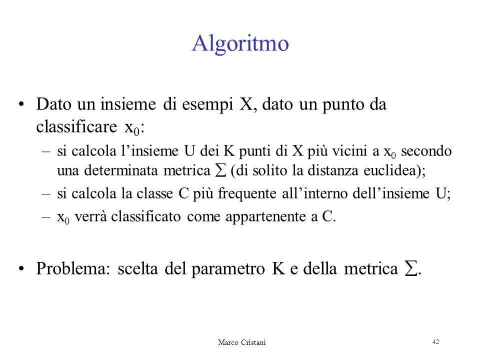 Marco Cristani 42 Algoritmo Dato un insieme di esempi X, dato un punto da classificare x 0 : –si calcola linsieme U dei K punti di X più vicini a x 0 secondo una determinata metrica (di solito la distanza euclidea); –si calcola la classe C più frequente allinterno dellinsieme U; –x 0 verrà classificato come appartenente a C.