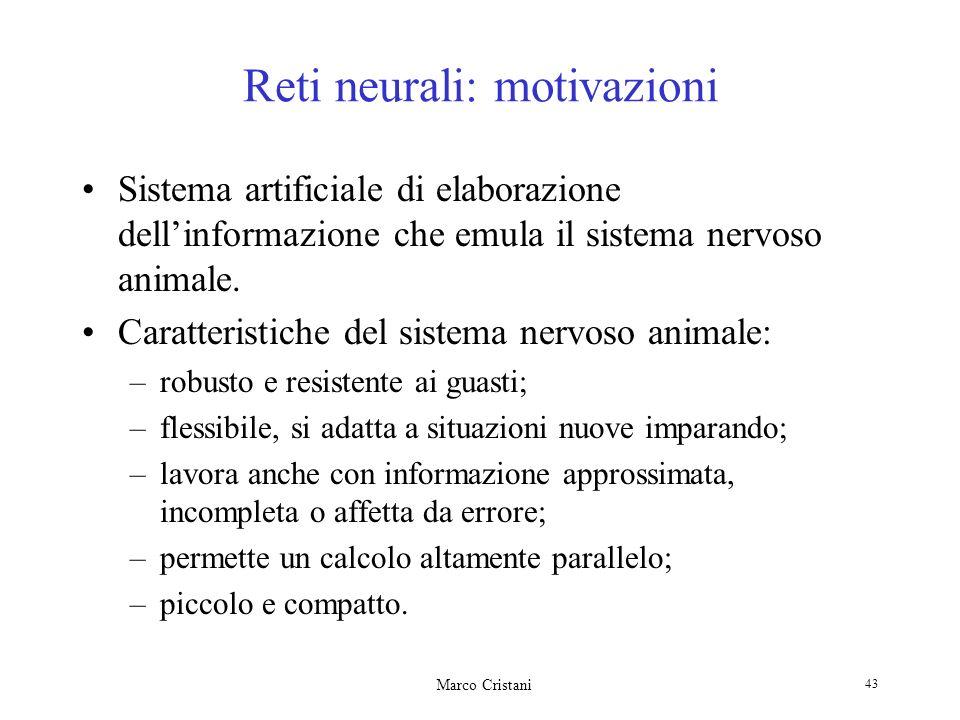 Marco Cristani 43 Reti neurali: motivazioni Sistema artificiale di elaborazione dellinformazione che emula il sistema nervoso animale.