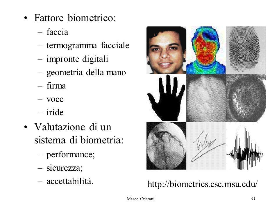Marco Cristani 61 Fattore biometrico: –faccia –termogramma facciale –impronte digitali –geometria della mano –firma –voce –iride Valutazione di un sistema di biometria: –performance; –sicurezza; –accettabilitá.
