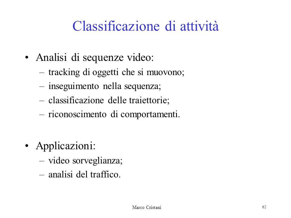 Marco Cristani 62 Classificazione di attività Analisi di sequenze video: –tracking di oggetti che si muovono; –inseguimento nella sequenza; –classificazione delle traiettorie; –riconoscimento di comportamenti.