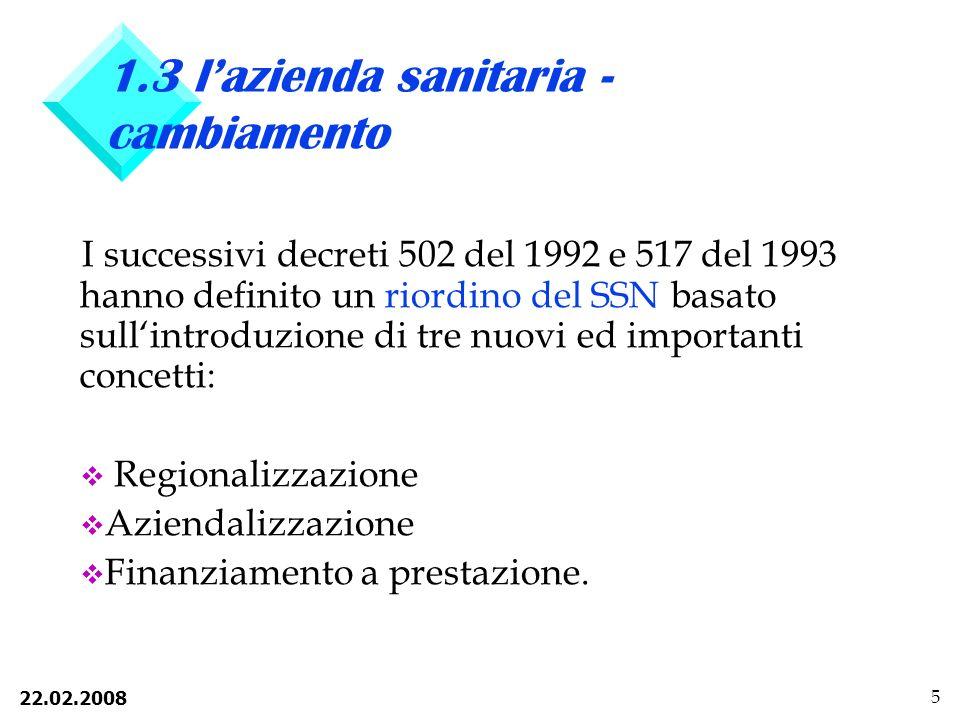22.02.2008 5 1.3 lazienda sanitaria - cambiamento I successivi decreti 502 del 1992 e 517 del 1993 hanno definito un riordino del SSN basato sullintroduzione di tre nuovi ed importanti concetti: v Regionalizzazione v Aziendalizzazione v Finanziamento a prestazione.