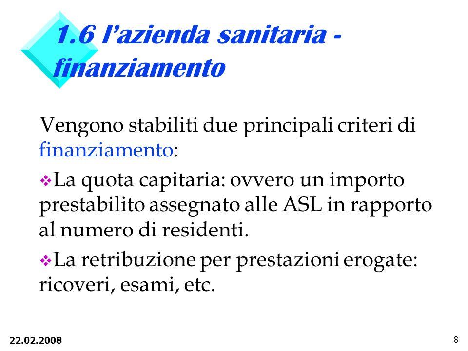 22.02.2008 8 1.6 lazienda sanitaria - finanziamento Vengono stabiliti due principali criteri di finanziamento: v La quota capitaria: ovvero un importo prestabilito assegnato alle ASL in rapporto al numero di residenti.