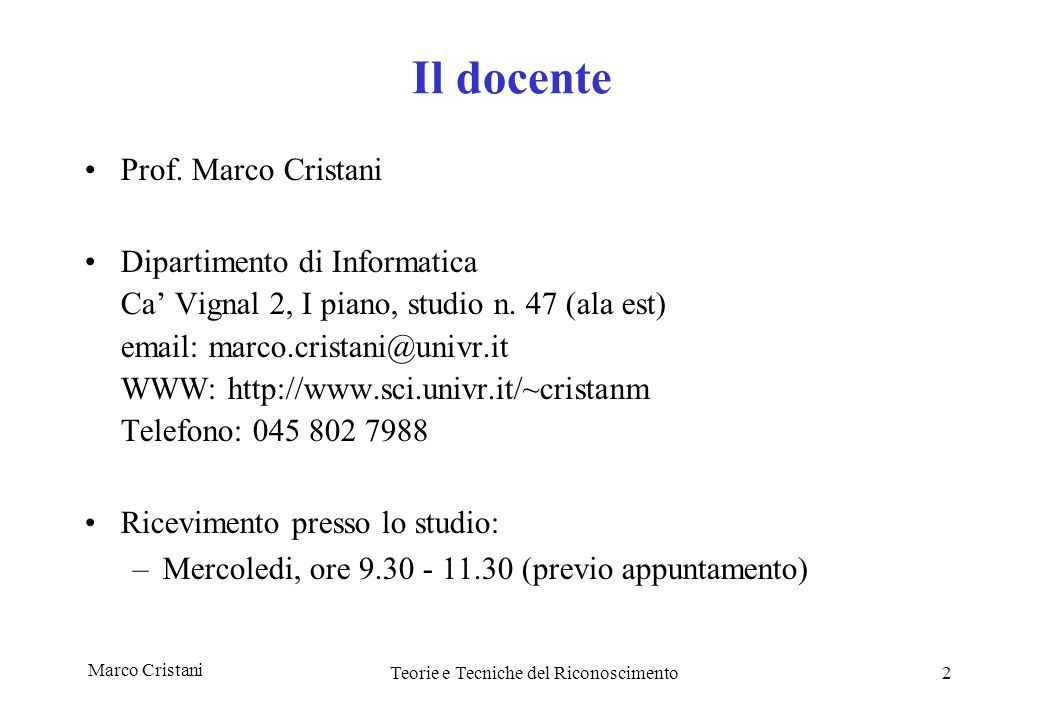 Marco Cristani Teorie e Tecniche del Riconoscimento2 Il docente Prof. Marco Cristani Dipartimento di Informatica Ca Vignal 2, I piano, studio n. 47 (a