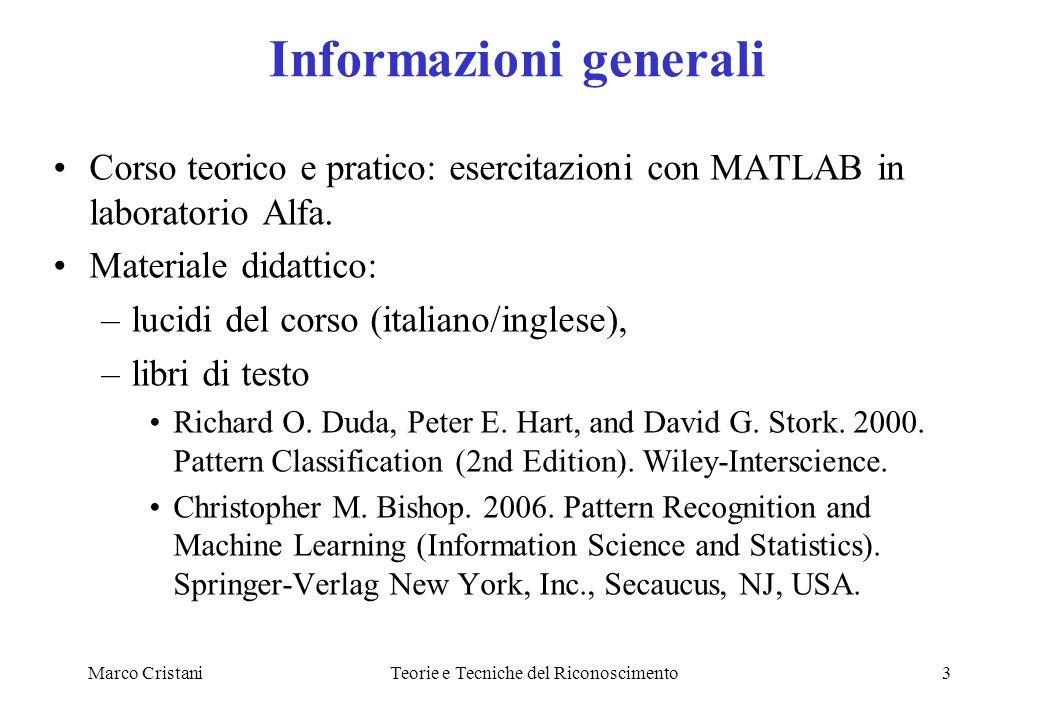 Marco CristaniTeorie e Tecniche del Riconoscimento3 Informazioni generali Corso teorico e pratico: esercitazioni con MATLAB in laboratorio Alfa.