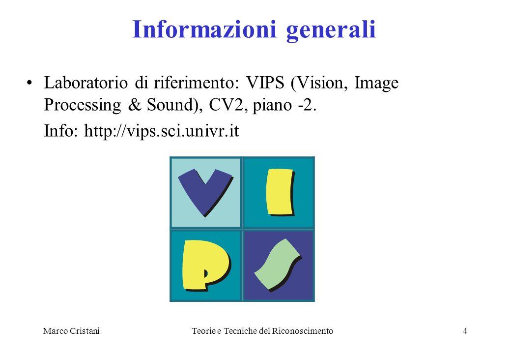 Marco CristaniTeorie e Tecniche del Riconoscimento4 Informazioni generali Laboratorio di riferimento: VIPS (Vision, Image Processing & Sound), CV2, pi