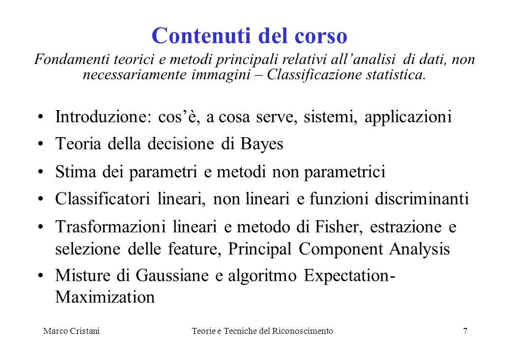 Marco CristaniTeorie e Tecniche del Riconoscimento7 Contenuti del corso Introduzione: cosè, a cosa serve, sistemi, applicazioni Teoria della decisione
